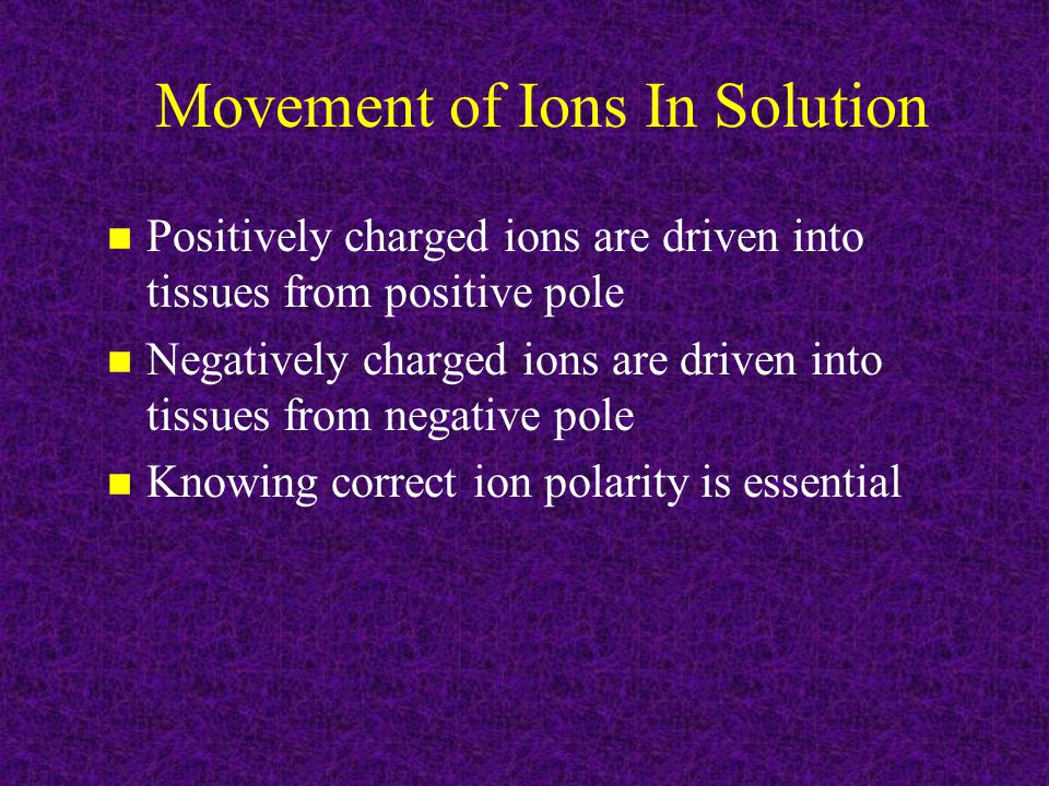 Movement of Ions In Solution n Positively charged ions are driven into tissues from positive pole n Negatively charged ions are driven into tissues from negative pole n Knowing correct ion polarity is essential