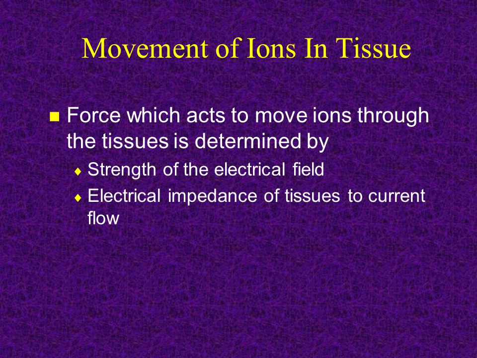 Movement of Ions In Tissue Force which acts to move ions through the tissues is determined by  Strength of the electrical field  Electrical impedance of tissues to current flow