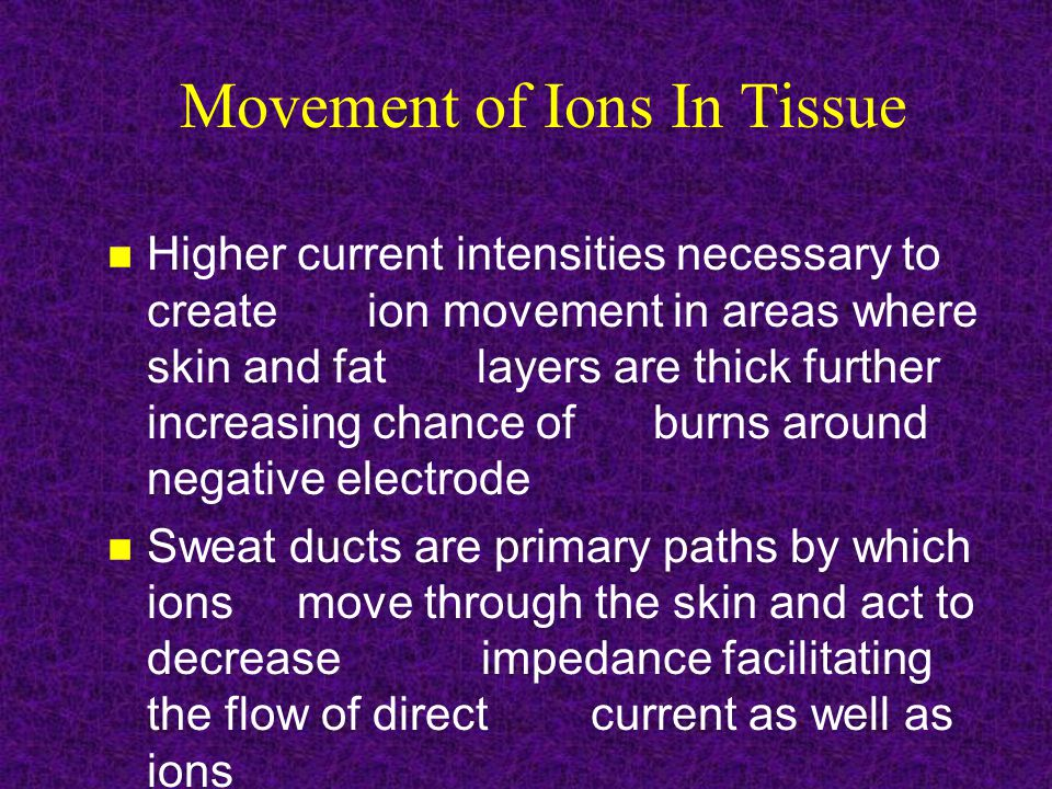 Movement of Ions In Tissue Higher current intensities necessary to create ion movement in areas where skin and fat layers are thick further increasing chance of burns around negative electrode Sweat ducts are primary paths by which ions move through the skin and act to decrease impedance facilitating the flow of direct current as well as ions
