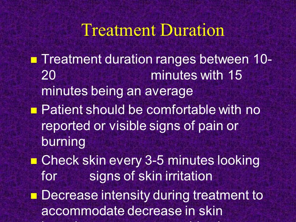 Treatment Duration Treatment duration ranges between 10- 20 minutes with 15 minutes being an average Patient should be comfortable with no reported or visible signs of pain or burning Check skin every 3-5 minutes looking for signs of skin irritation Decrease intensity during treatment to accommodate decrease in skin impedance to avoid pain or burning