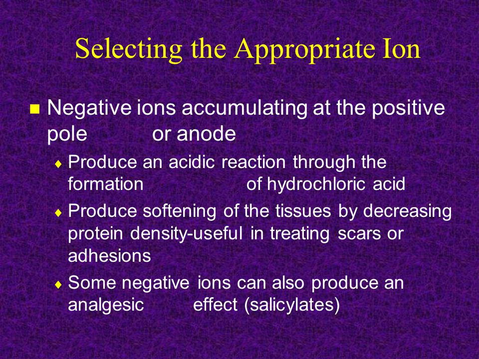 Selecting the Appropriate Ion Negative ions accumulating at the positive pole or anode  Produce an acidic reaction through the formation of hydrochloric acid  Produce softening of the tissues by decreasing protein density-useful in treating scars or adhesions  Some negative ions can also produce an analgesic effect (salicylates)