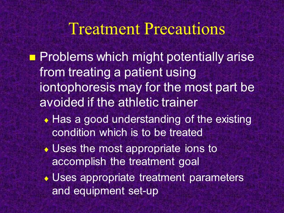 Treatment Precautions Problems which might potentially arise from treating a patient using iontophoresis may for the most part be avoided if the athletic trainer  Has a good understanding of the existing condition which is to be treated  Uses the most appropriate ions to accomplish the treatment goal  Uses appropriate treatment parameters and equipment set-up