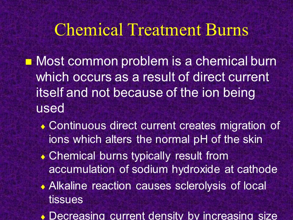 Chemical Treatment Burns Most common problem is a chemical burn which occurs as a result of direct current itself and not because of the ion being used  Continuous direct current creates migration of ions which alters the normal pH of the skin  Chemical burns typically result from accumulation of sodium hydroxide at cathode  Alkaline reaction causes sclerolysis of local tissues  Decreasing current density by increasing size of cathode can minimize potential for chemical burn