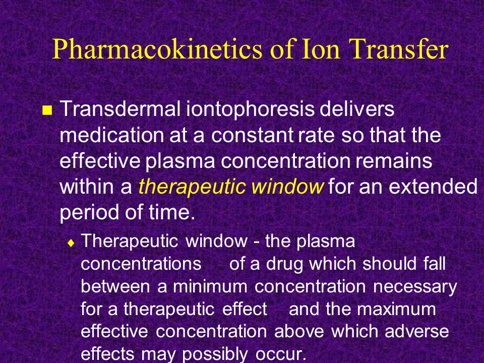 Pharmacokinetics of Ion Transfer Transdermal iontophoresis delivers medication at a constant rate so that the effective plasma concentration remains within a therapeutic window for an extended period of time.