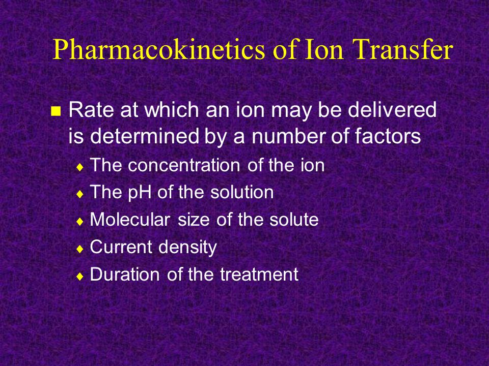 Pharmacokinetics of Ion Transfer Mechanisms of absorption of drugs administered by iontophoresis similar to administration of drugs via other methods Advantages of taking medication via transdermal iontophoresis relative to oral medications  Concentrated in a specific area  Does not have to be absorbed within the GI tract  Safer than administering a drug through injection