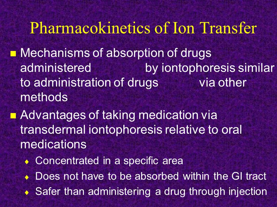Pharmacokinetics of Ion Transfer Mechanisms of absorption of drugs administered by iontophoresis similar to administration of drugs via other methods Advantages of taking medication via transdermal iontophoresis relative to oral medications  Concentrated in a specific area  Does not have to be absorbed within the GI tract  Safer than administering a drug through injection