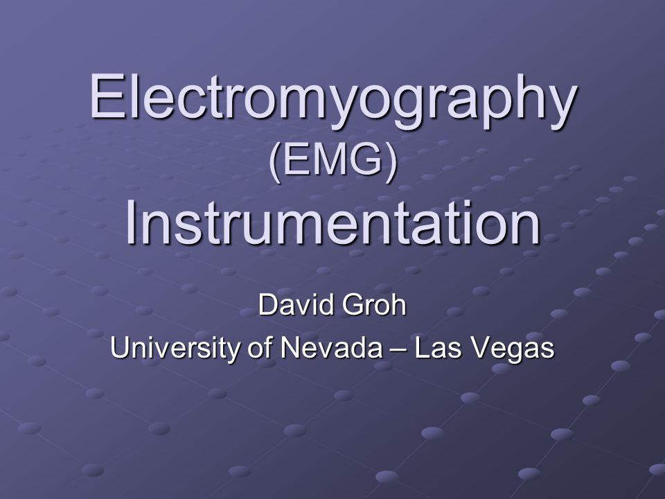 Electromyography (EMG) Instrumentation David Groh University of Nevada – Las Vegas