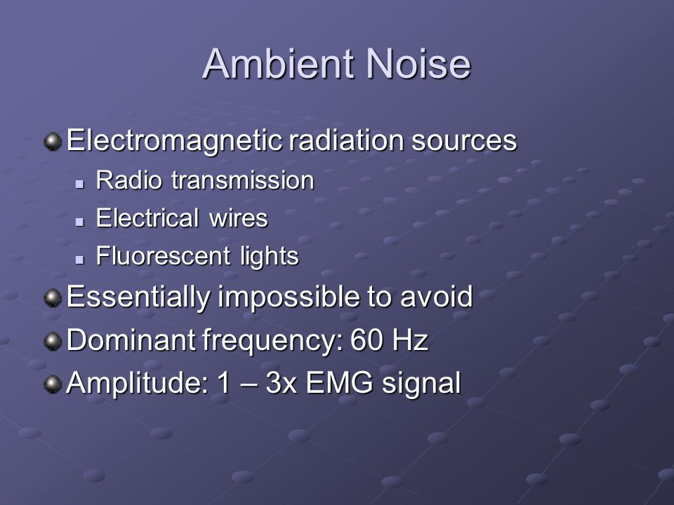 Ambient Noise Electromagnetic radiation sources Radio transmission Radio transmission Electrical wires Electrical wires Fluorescent lights Fluorescent