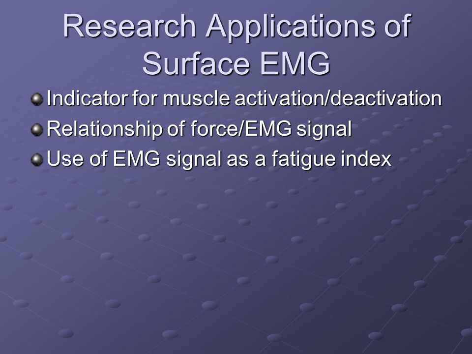 Research Applications of Surface EMG Indicator for muscle activation/deactivation Relationship of force/EMG signal Use of EMG signal as a fatigue inde