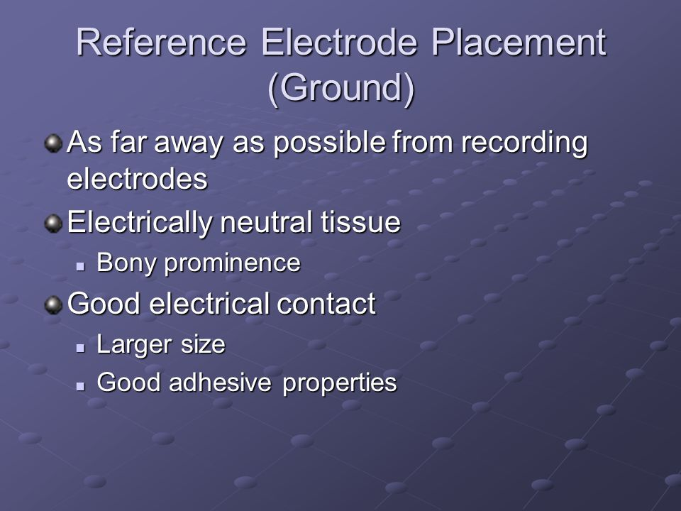 Reference Electrode Placement (Ground) As far away as possible from recording electrodes Electrically neutral tissue Bony prominence Bony prominence G