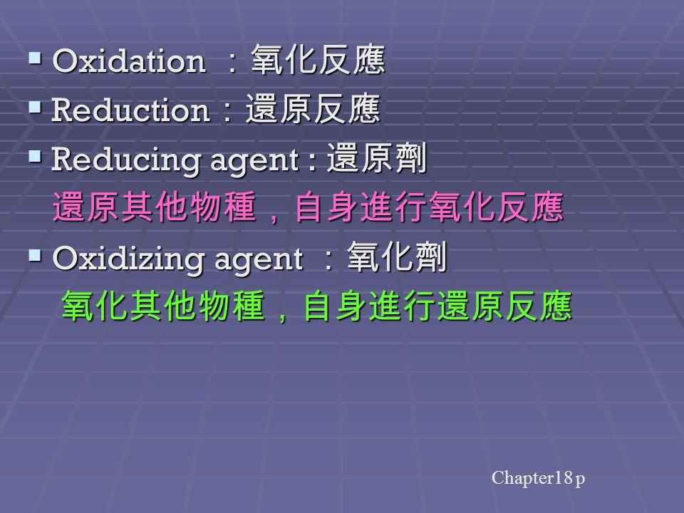 Chapter18 p  Oxidation :氧化反應  Reduction :還原反應  Reducing agent : 還原劑 還原其他物種,自身進行氧化反應 還原其他物種,自身進行氧化反應  Oxidizing agent :氧化劑 氧化其他物種,自身進行還原反應 氧化其他物種,自身進行還原反應