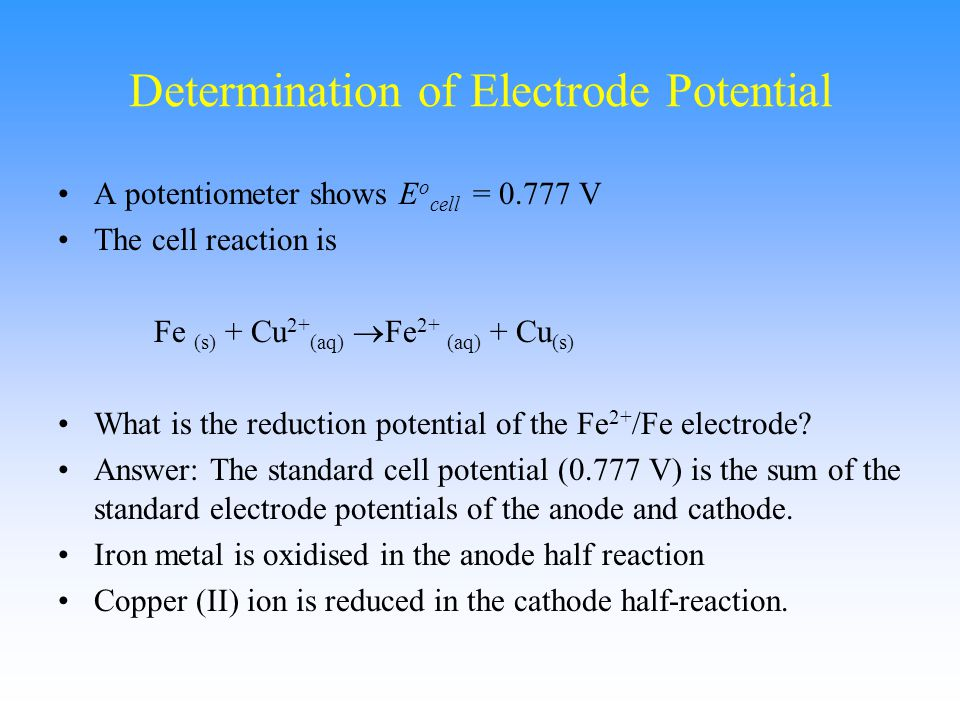 Determination of Electrode Potential A potentiometer shows E o cell = 0.777 V The cell reaction is Fe (s) + Cu 2+ (aq)  Fe 2+ (aq) + Cu (s) What is t