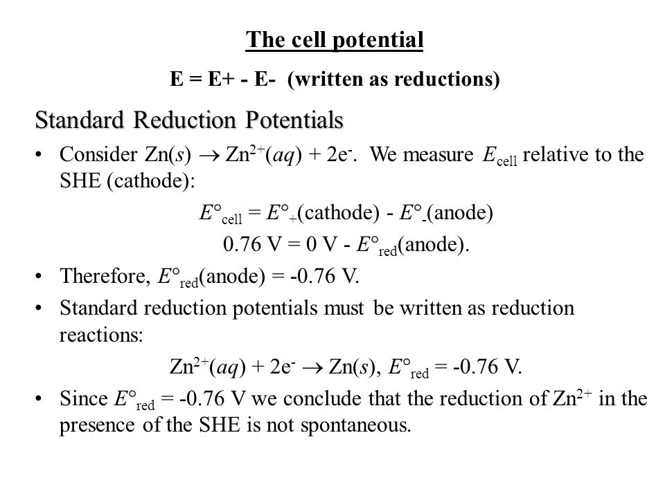 The cell potential E = E+ - E- (written as reductions) Standard Reduction Potentials Consider Zn(s)  Zn 2+ (aq) + 2e -.