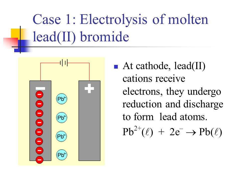 Case 1: Electrolysis of molten lead(II) bromide At cathode, lead(II) cations receive electrons, they undergo reduction and discharge to form lead atom