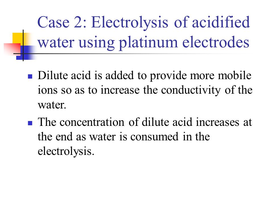 Case 2: Electrolysis of acidified water using platinum electrodes Dilute acid is added to provide more mobile ions so as to increase the conductivity