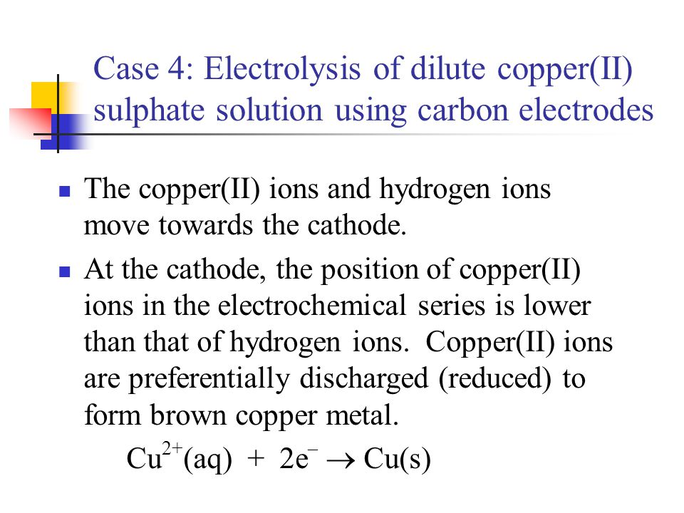 Case 4: Electrolysis of dilute copper(II) sulphate solution using carbon electrodes The copper(II) ions and hydrogen ions move towards the cathode. At