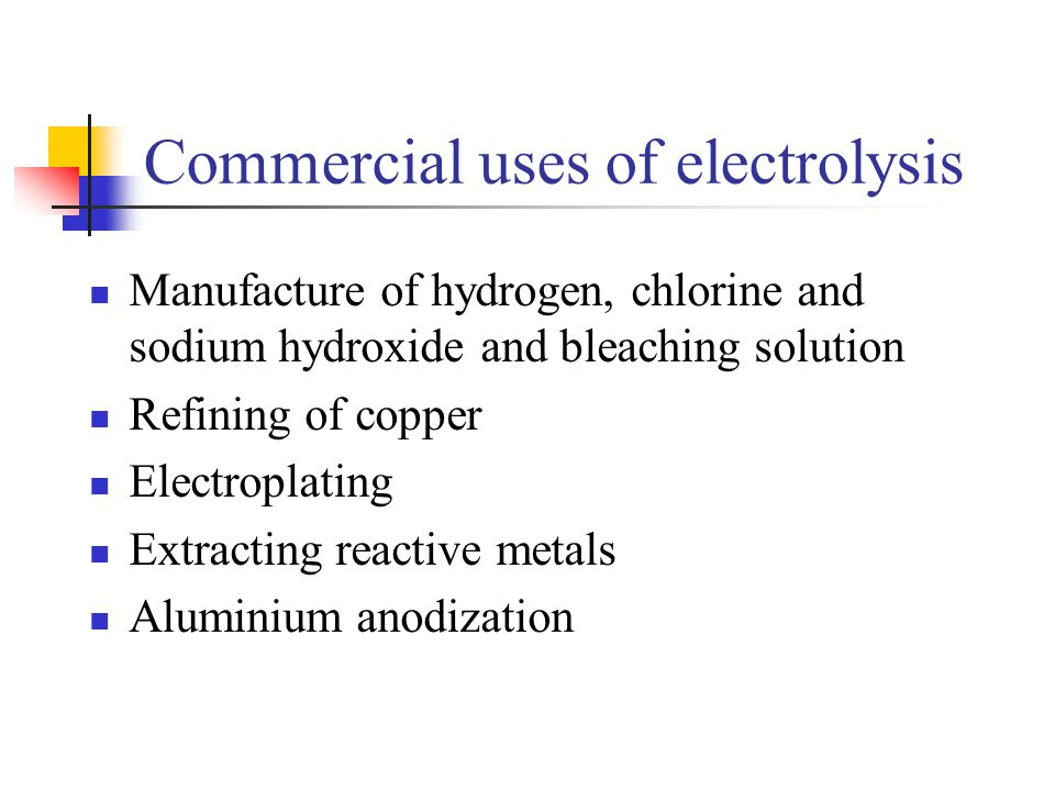 Commercial uses of electrolysis Manufacture of hydrogen, chlorine and sodium hydroxide and bleaching solution Refining of copper Electroplating Extrac