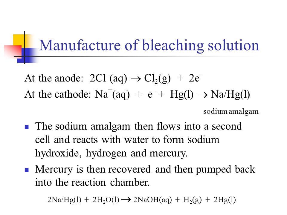 At the anode: 2Cl – (aq)  Cl 2 (g) + 2e – At the cathode: Na + (aq) + e – + Hg(l)  Na/Hg(l) sodium amalgam The sodium amalgam then flows into a seco
