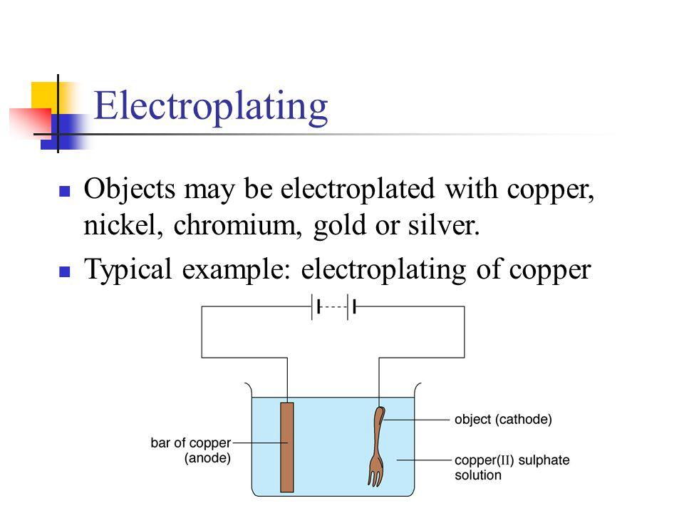 Electroplating Objects may be electroplated with copper, nickel, chromium, gold or silver. Typical example: electroplating of copper