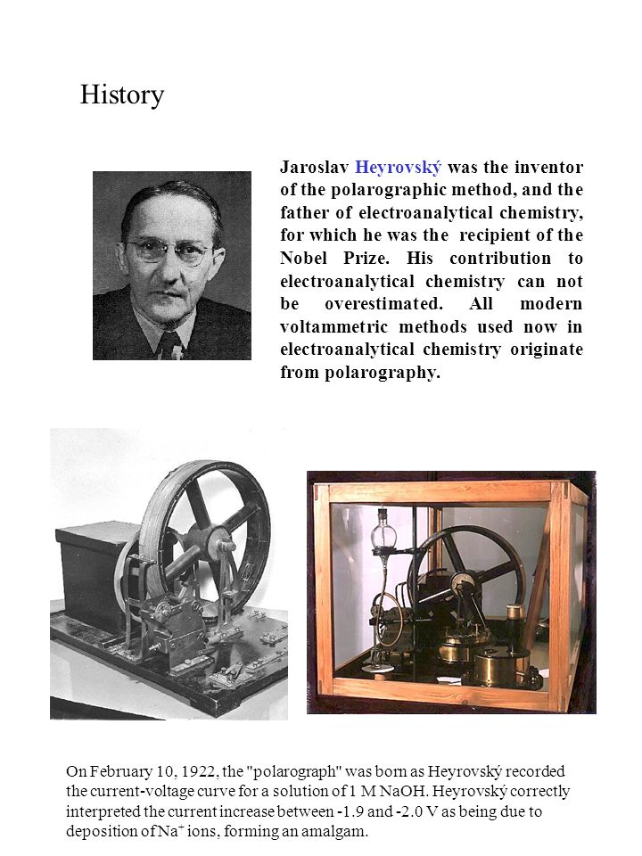 History Jaroslav Heyrovský was the inventor of the polarographic method, and the father of electroanalytical chemistry, for which he was the recipient