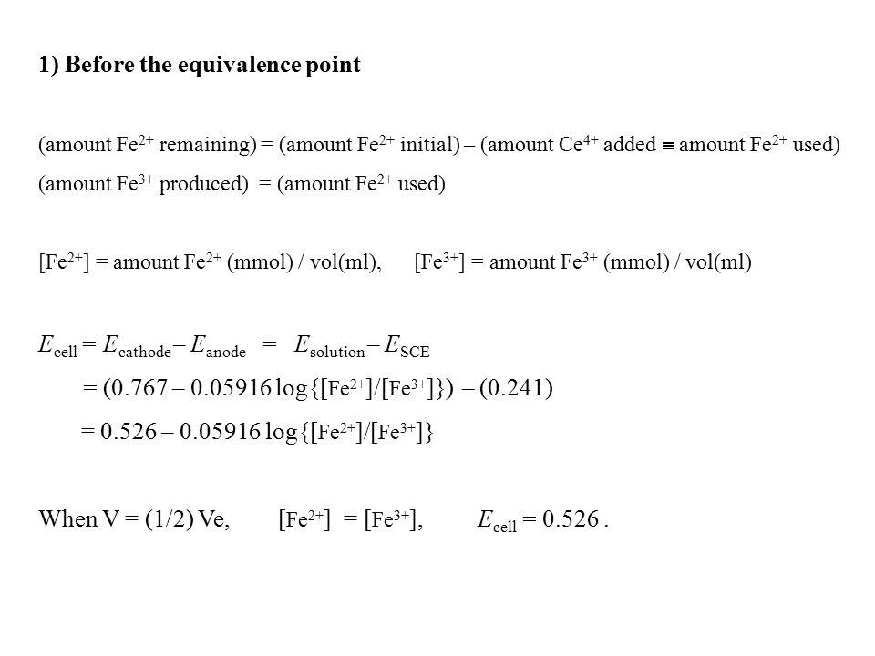 1) Before the equivalence point (amount Fe 2+ remaining) = (amount Fe 2+ initial) – (amount Ce 4+ added  amount Fe 2+ used) (amount Fe 3+ produced) = (amount Fe 2+ used) [Fe 2+ ] = amount Fe 2+ (mmol) / vol(ml), [Fe 3+ ] = amount Fe 3+ (mmol) / vol(ml) E cell = E cathode – E anode = E solution – E SCE = (0.767 – 0.05916 log{[ Fe 2+ ]/[ Fe 3+ ]}) – (0.241) = 0.526 – 0.05916 log{[ Fe 2+ ]/[ Fe 3+ ]} When V = (1/2) Ve, [ Fe 2+ ] = [ Fe 3+ ], E cell = 0.526.