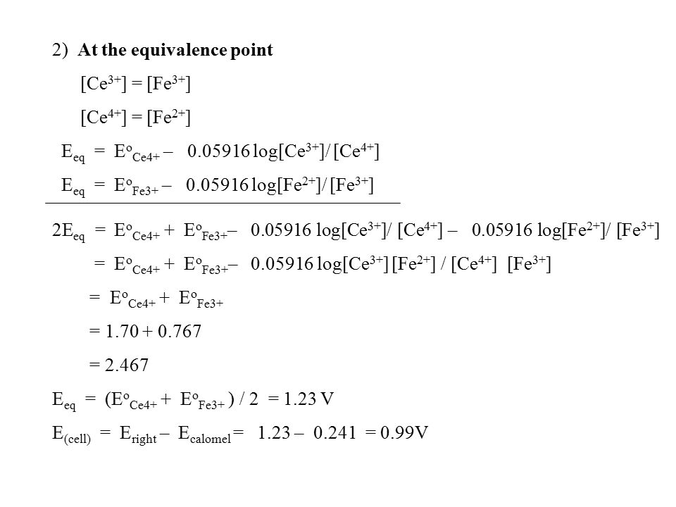 2) At the equivalence point [Ce 3+ ] = [Fe 3+ ] [Ce 4+ ] = [Fe 2+ ] E eq = E o Ce4+ – 0.05916 log[Ce 3+ ]/ [Ce 4+ ] E eq = E o Fe3+ – 0.05916 log[Fe 2+ ]/ [Fe 3+ ] 2E eq = E o Ce4+ + E o Fe3+ – 0.05916 log[Ce 3+ ]/ [Ce 4+ ] – 0.05916 log[Fe 2+ ]/ [Fe 3+ ] = E o Ce4+ + E o Fe3+ – 0.05916 log[Ce 3+ ] [Fe 2+ ] / [Ce 4+ ] [Fe 3+ ] = E o Ce4+ + E o Fe3+ = 1.70 + 0.767 = 2.467 E eq = (E o Ce4+ + E o Fe3+ ) / 2 = 1.23 V E (cell) = E right – E calomel = 1.23 – 0.241 = 0.99V