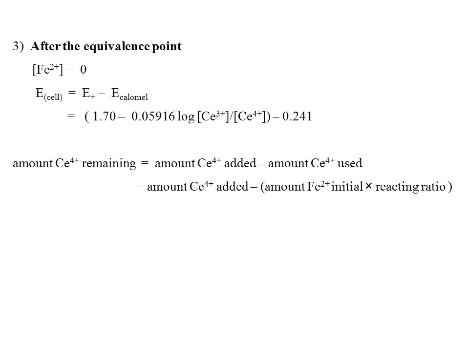3) After the equivalence point [Fe 2+ ] = 0 E (cell) = E + – E calomel = ( 1.70 – 0.05916 log [Ce 3+ ]/[Ce 4+ ]) – 0.241 amount Ce 4+ remaining = amount Ce 4+ added – amount Ce 4+ used = amount Ce 4+ added – (amount Fe 2+ initial × reacting ratio )