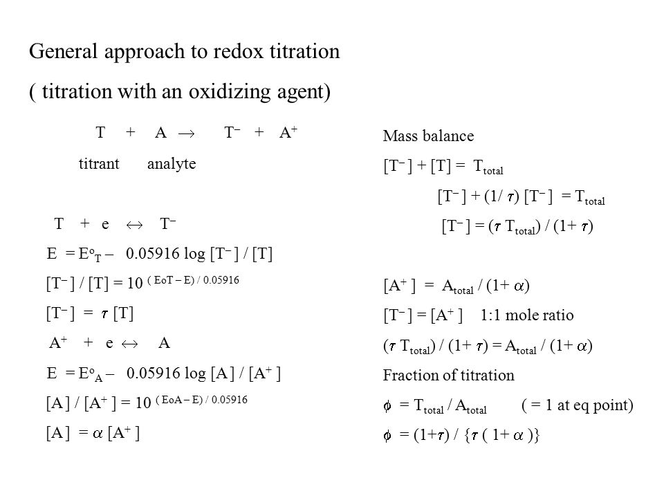 General approach to redox titration ( titration with an oxidizing agent) T + A  T – + A + titrant analyte T + e  T – E = E o T – 0.05916 log [T – ] / [T] [T – ] / [T] = 10 ( EoT – E) / 0.05916 [T – ] =  [T] A + + e  A E = E o A – 0.05916 log [A ] / [A + ] [A ] / [A + ] = 10 ( EoA – E) / 0.05916 [A ] =  [A + ] Mass balance [T – ] + [T] = T total [T – ] + (1/  ) [T – ] = T total [T – ] = (  T total ) / (1+  ) [A + ] = A total / (1+  ) [T – ] = [A + ] 1:1 mole ratio (  T total ) / (1+  ) = A total / (1+  ) Fraction of titration  = T total / A total ( = 1 at eq point)  = (1+  ) / {  ( 1+  )}