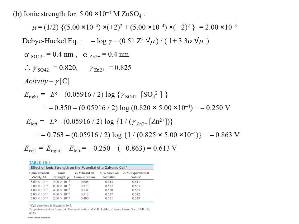 (b) Ionic strength for 5.00 ×10 –4 M ZnSO 4 :  = (1/2) {(5.00 ×10 –4 ) ×(+2) 2 + (5.00 ×10 –4 ) ×(– 2) 2 } = 2.00 ×10 –3 Debye-Huckel Eq.