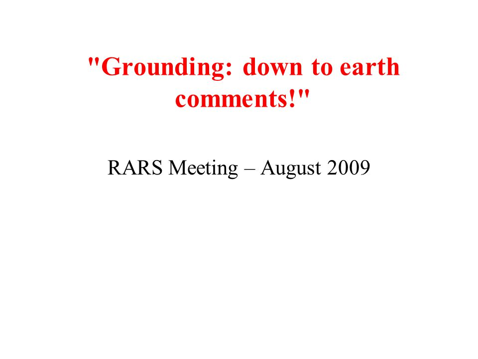 Grounding: down to earth comments! RARS Meeting – August 2009