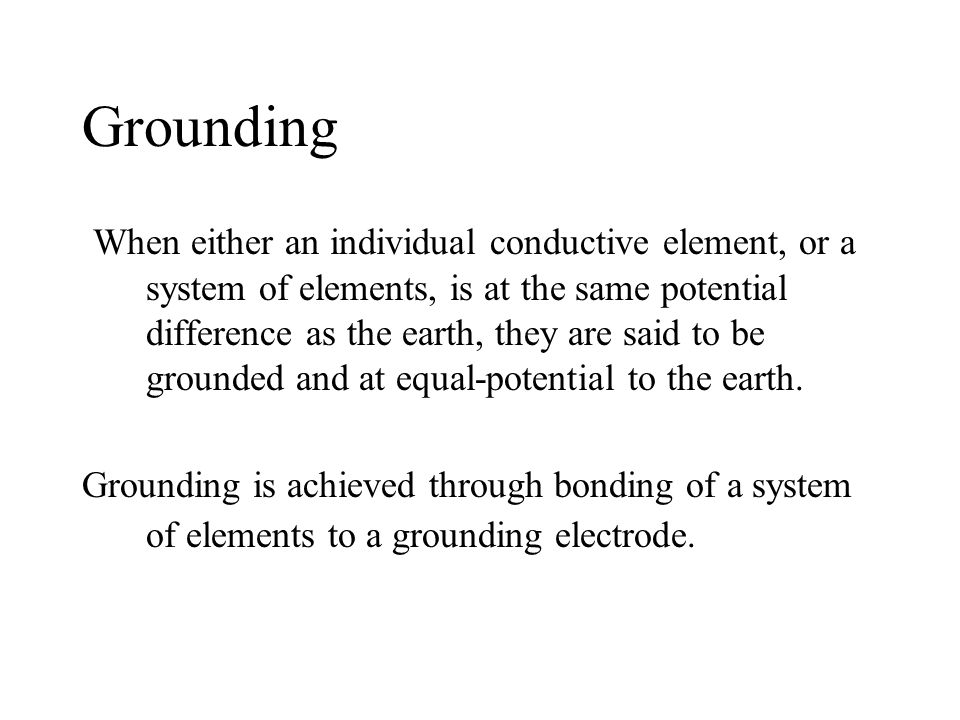 Grounding When either an individual conductive element, or a system of elements, is at the same potential difference as the earth, they are said to be grounded and at equal-potential to the earth.