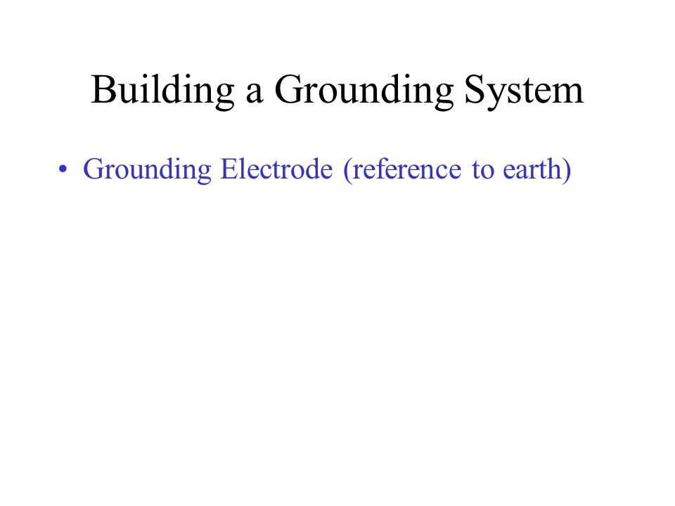 Building a Grounding System Grounding Electrode (reference to earth)
