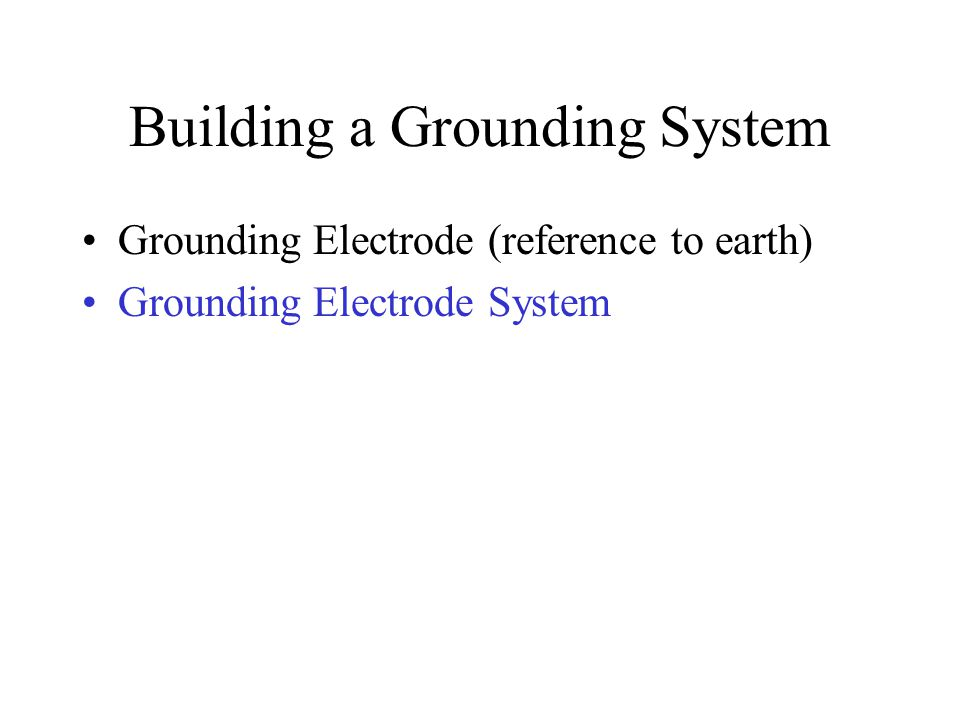 Building a Grounding System Grounding Electrode (reference to earth) Grounding Electrode System