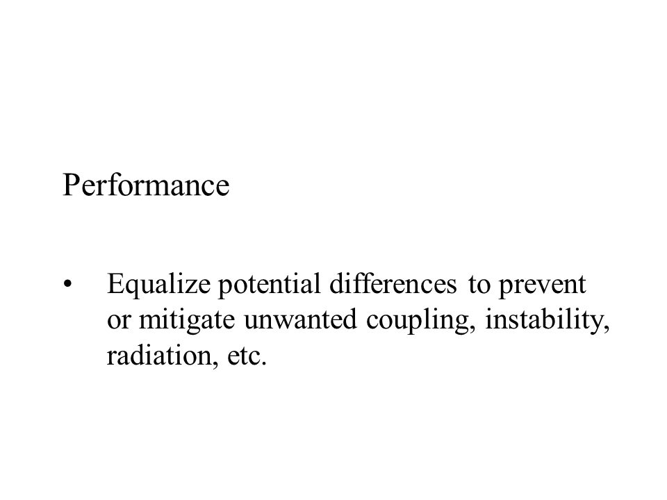 Performance Equalize potential differences to prevent or mitigate unwanted coupling, instability, radiation, etc.
