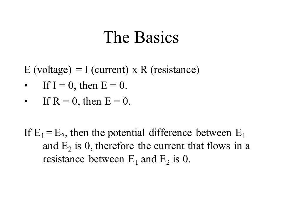 The Basics E (voltage) = I (current) x R (resistance) If I = 0, then E = 0.