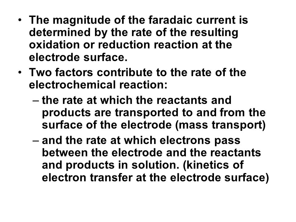 The magnitude of the faradaic current is determined by the rate of the resulting oxidation or reduction reaction at the electrode surface. Two factors