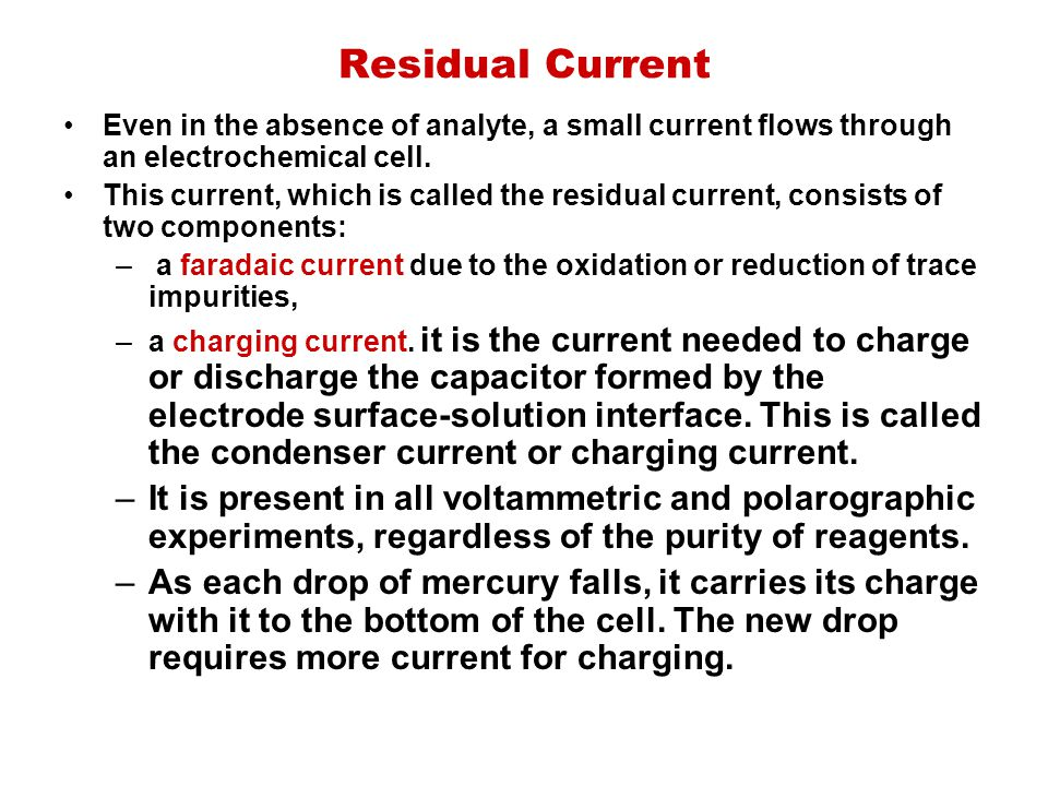 Residual Current Even in the absence of analyte, a small current flows through an electrochemical cell. This current, which is called the residual cur