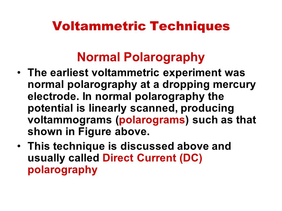 Voltammetric Techniques Normal Polarography The earliest voltammetric experiment was normal polarography at a dropping mercury electrode. In normal po