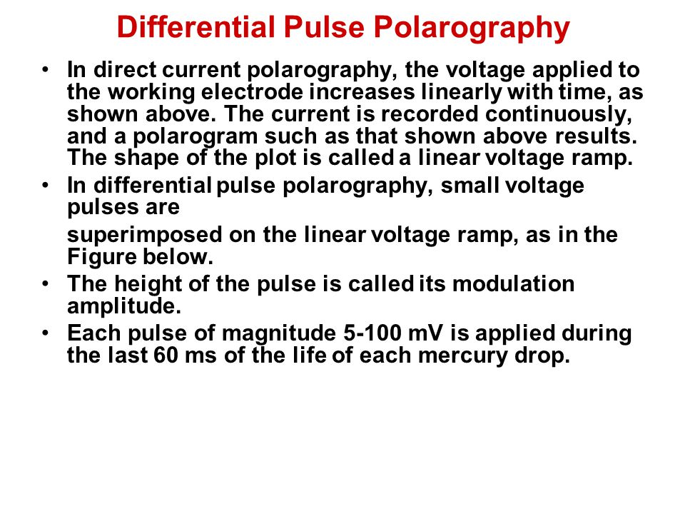 Differential Pulse Polarography In direct current polarography, the voltage applied to the working electrode increases linearly with time, as shown ab