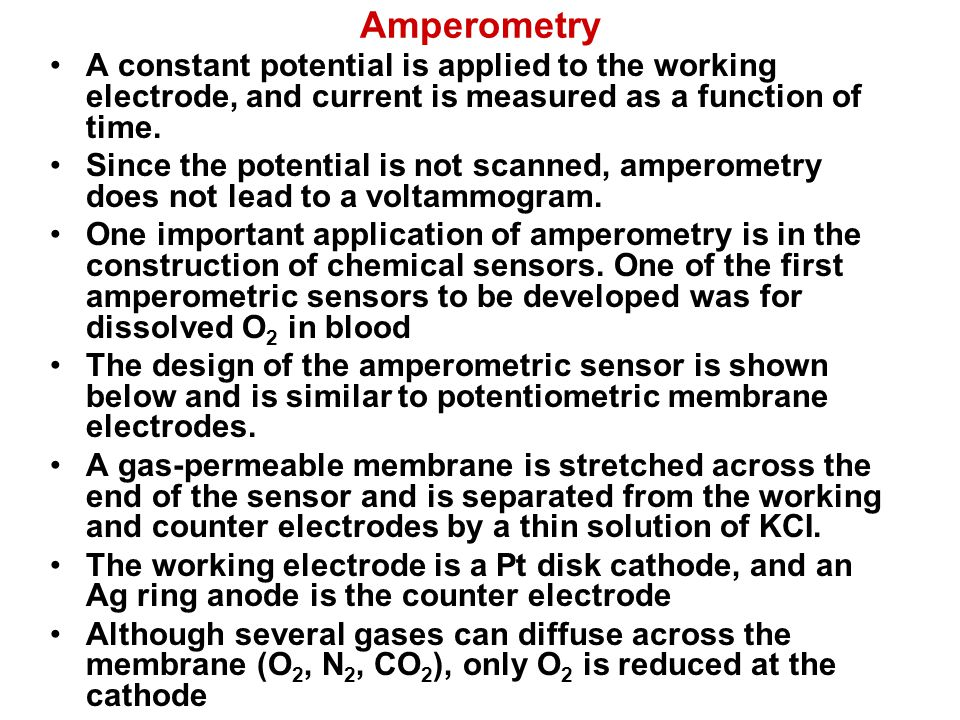 Amperometry A constant potential is applied to the working electrode, and current is measured as a function of time. Since the potential is not scanne