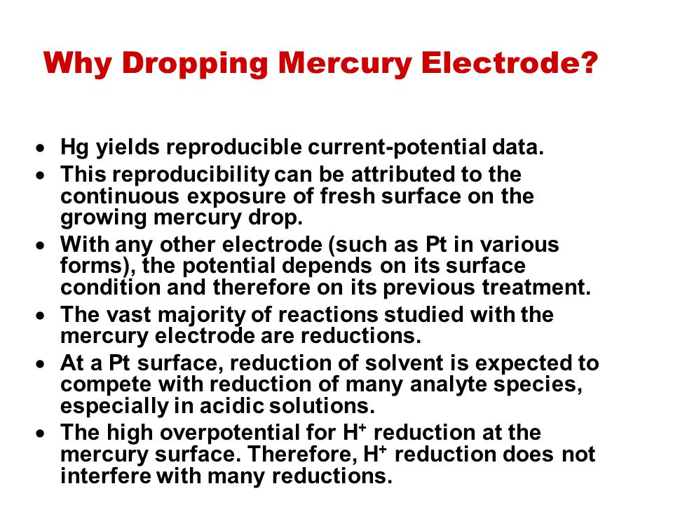 Why Dropping Mercury Electrode?  Hg yields reproducible current ‑ potential data.  This reproducibility can be attributed to the continuous exposure