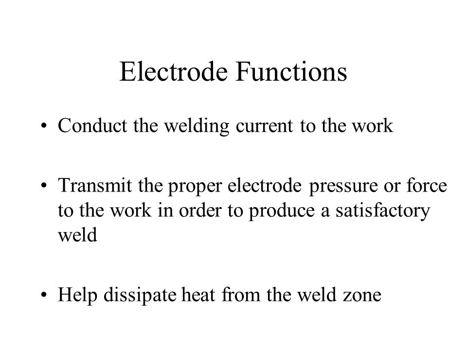 Electrode Functions Conduct the welding current to the work Transmit the proper electrode pressure or force to the work in order to produce a satisfactory weld Help dissipate heat from the weld zone