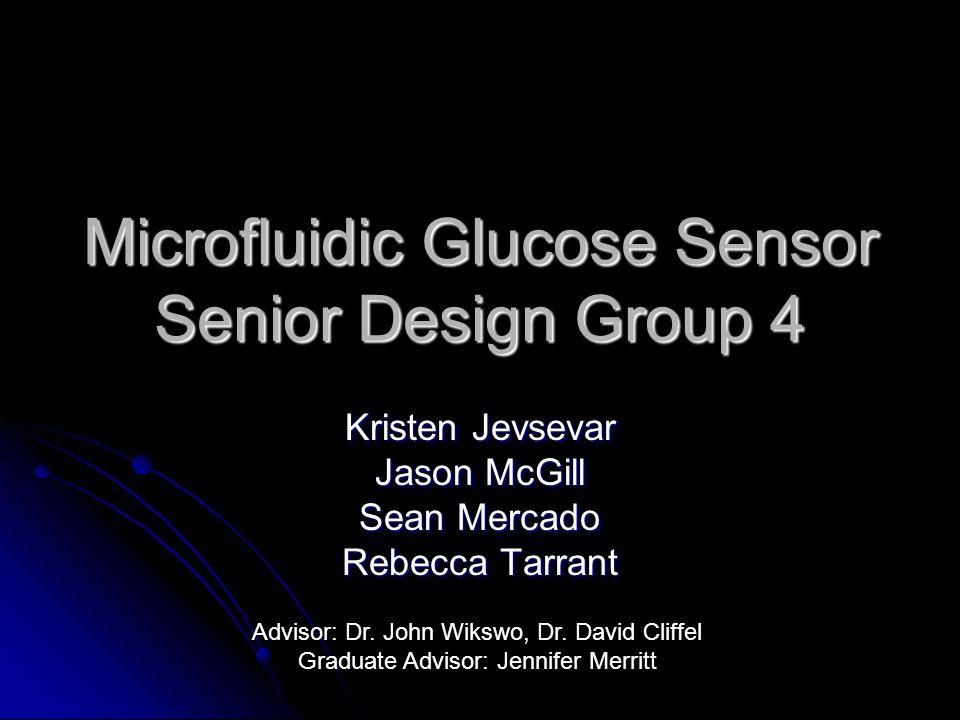 Microfluidic Glucose Sensor Senior Design Group 4 Kristen Jevsevar Jason McGill Sean Mercado Rebecca Tarrant Advisor: Dr.