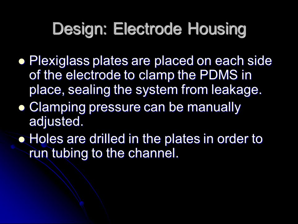 Design: Electrode Housing Plexiglass plates are placed on each side of the electrode to clamp the PDMS in place, sealing the system from leakage. Plex