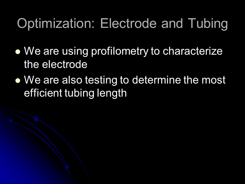 Optimization: Electrode and Tubing We are using profilometry to characterize the electrode We are also testing to determine the most efficient tubing