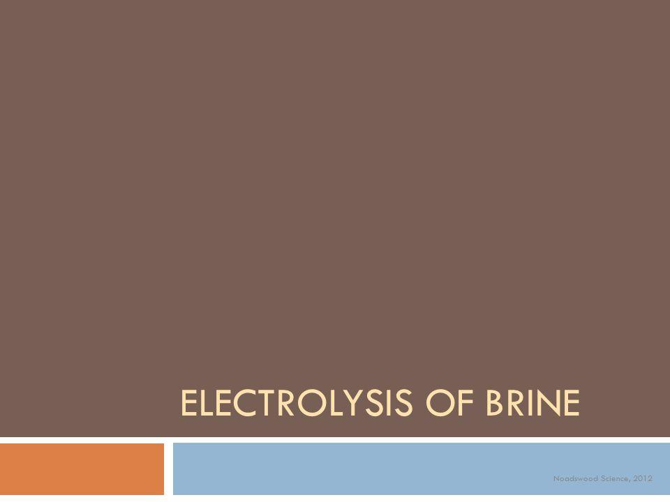 ELECTROLYSIS OF BRINE Noadswood Science, 2012