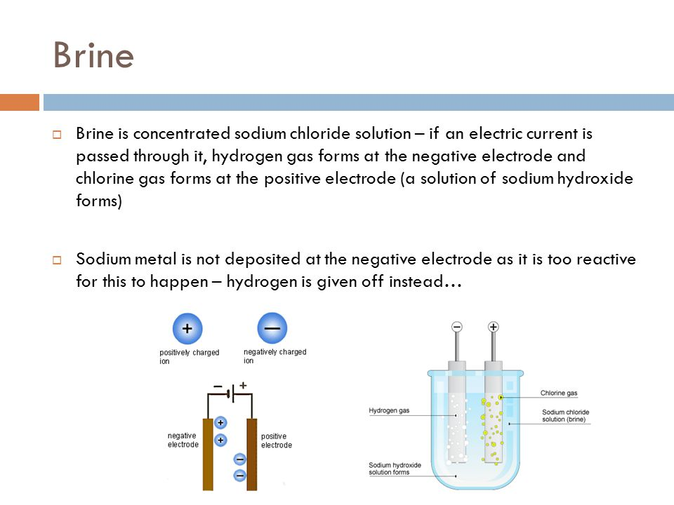 Brine  Brine is concentrated sodium chloride solution – if an electric current is passed through it, hydrogen gas forms at the negative electrode and