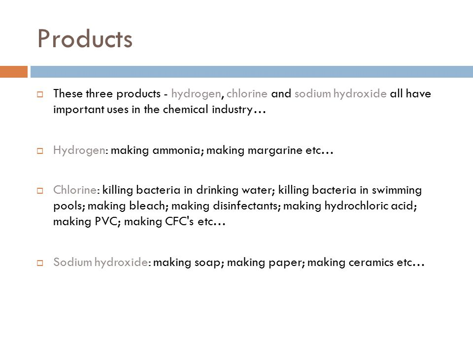 Products  These three products - hydrogen, chlorine and sodium hydroxide all have important uses in the chemical industry…  Hydrogen: making ammonia