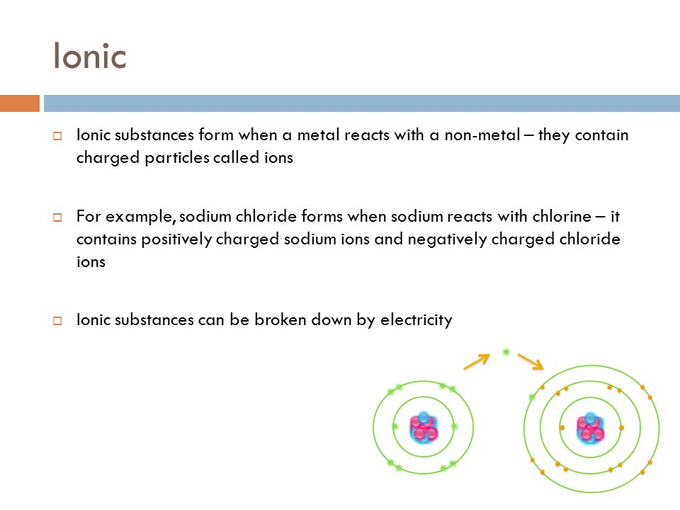 Ionic  Ionic substances form when a metal reacts with a non-metal – they contain charged particles called ions  For example, sodium chloride forms w