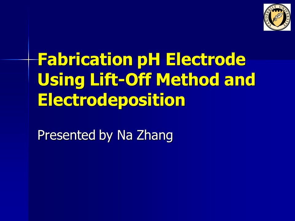 Fabrication pH Electrode Using Lift-Off Method and Electrodeposition Presented by Na Zhang